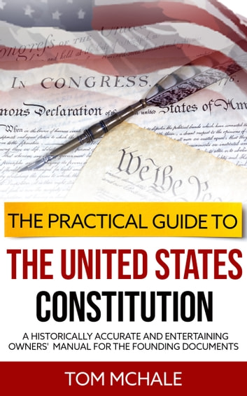 The Practical Guide to the United States Constitution - A historically accurate and entertaining owners' manual for the founding documents ebook by Tom McHale