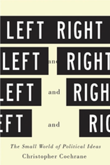 Left and Right - The Small World of Political Ideas ebook by Christopher Cochrane