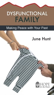 Dysfunctional Family - Making Peace With Your Past ebook by June Hunt