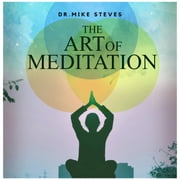 Art Of Meditation, The - The Ultimate Guide To Meditation Mindfulness audiobook by Dr. Mike Steves