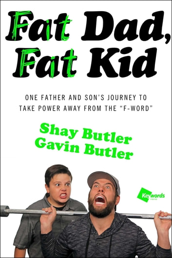 "Fat Dad, Fat Kid - One Father and Son's Journey to Take Power Away from the ""F-Word"" eBook by Shay Butler,Gavin Butler"