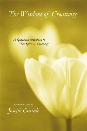 "The Wisdom of Creativity - A Quotation companion to ""The Spirit of Creativity"" ebook by Joseph Curiale"