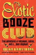 The Exotic Booze Club - True adventures of volcanoes, cobras and a . . . beer elephant ebook by Brian Armstrong