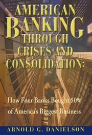 American Banking Through Crises and Consolidation: How Four Banks Bought 50% of America's Biggest Business ebook by Arnold G. Danielson