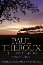 The Last Train to Zona Verde - Overland from Cape Town to Angola eBook by Paul Theroux