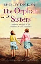 The Orphan Sisters - An utterly heartbreaking and gripping world war 2 historical novel eBook by Shirley Dickson