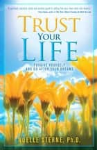 Trust Your Life - Forgive Yourself and Go After Your Dreams ebook by Noelle Sterne, Ph.D.