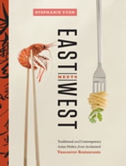 East Meets West - Traditional and Contemporary Asian Dishes from Acclaimed Vancouver Restaurants ebook by Stephanie Yuen