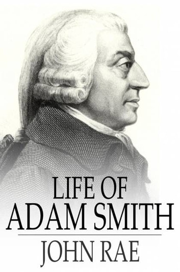 a comprehensive life history of adam smith Adam smith facts: the scotch economist and moral philosopher adam smith (1723-1790) believed that in a laissez-faire economy the impulse of self-interest would work toward the public welfare.