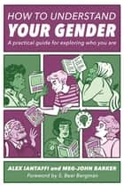 How to Understand Your Gender - A Practical Guide for Exploring Who You Are ebook by Alex Iantaffi, Meg-John Barker