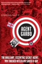 Agent Garbo - The Brilliant, Eccentric Secret Agent Who Tricked Hitler and Saved D-Day eBook by Stephan Talty