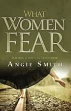 What Women Fear: Walking in Faith that Transforms ebook by Angie Smith