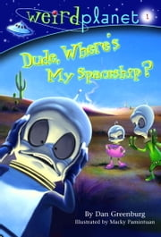 Weird Planet #1: Dude, Where's My Spaceship ebook by Dan Greenburg,Macky Pamintuan