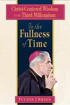 In the Fullness of Time - Christ-Centered Wisdom for the Third Millennium ebook by Fulton J. Sheen