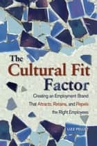 The Cultural Fit Factor: Creating an Employment Brand That Attracts, Retains, and Repels the Right Employees ebook by Lizz Pellet