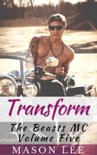 Transform (The Beasts MC - Volume Five) ebook by Mason Lee