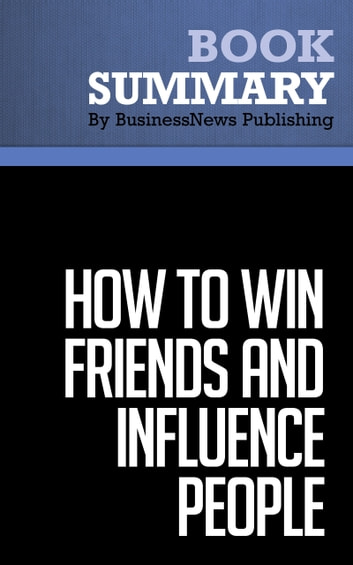 Summary: How to win friends and influence people - Dale Carnegie - The All-Time Classic Manual Of People Skills ebook by BusinessNews Publishing