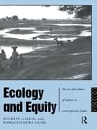 Ecology and Equity - The Use and Abuse of Nature in Contemporary India ebook by Madhav Gadgil, Ramachandra Guha
