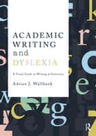Academic Writing and Dyslexia - A Visual Guide to Writing at University ebook by Adrian J. Wallbank