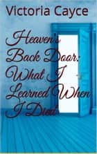 Heaven's Back Door: What I learned When I Died ebook by Victoria Cayce