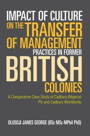Impact of Culture on the Transfer of Management Practices in Former British Colonies ebook by OLUSOJI JAMES GEORGE (BSc MSc MPhil PhD)