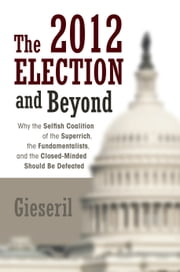 The 2012 Election and Beyond - Why the Selfish Coalition of the Superrich, the Fundamentalists, and the Closed-Minded Should Be Defeated ebook by Gieseril