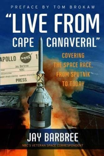 """Live from Cape Canaveral"" - Covering the Space Race, from Sputnik to Today ebook by Jay Barbree"