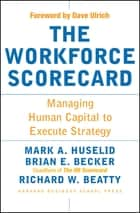 The Workforce Scorecard - Managing Human Capital To Execute Strategy ebook by Mark A. Huselid, Brian E. Becker, Richard W. Beatty