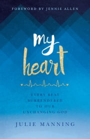 My Heart - Every Beat Surrendered to Our Unchanging God ebook by Julie Manning, Jennie Allen