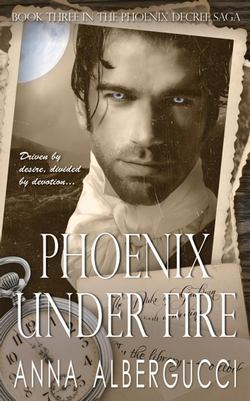 Phoenix Under Fire: Book Three in The Phoenix Decree Saga - The Phoenix Decree Saga, #3 ebook by Anna Albergucci