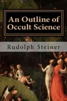 An Outline of Occult Science ebook by Rudolph Steiner