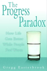 The Progress Paradox - How Life Gets Better While People Feel Worse ebook by Gregg Easterbrook