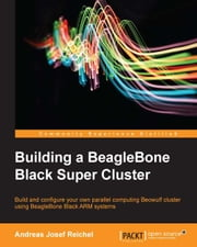 Building a BeagleBone Black Super Cluster ebook by Andreas Josef Reichel