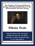 The Problem of Increasing Human Energy, With Special References to the Harnessing of the Sun's Energy ebook by Nikola Tesla