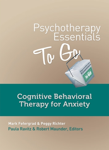 Psychotherapy Essentials to Go: Cognitive Behavioral Therapy for Anxiety ebook by Mark Fefergrad,Peggy Richter