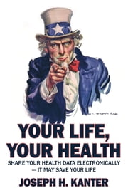 Your Life, Your Health Share Your Health Data Electronically: It May Save Your Life ebook by Joseph H Kanter