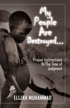 My People Are Destroyed: Proper Instructions In The Time of Judgment ebook by Elijah Muhammad