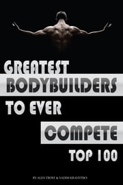 Greatest Bodybuilders to Ever Compete: Top 100 ebook by alex trostanetskiy
