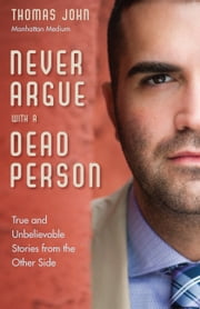 Never Argue With a Dead Person - True and Unbelievable Stories from the Other Side ebook by Thomas John