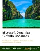 Microsoft Dynamics GP 2016 Cookbook ebook by Ian Grieve, Mark Polino