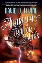 Arabella The Traitor of Mars eBook by David D. Levine