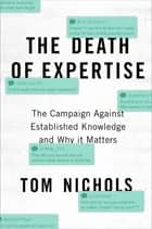 The Death of Expertise - The Campaign Against Established Knowledge and Why it Matters ebook by Tom Nichols