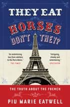 They Eat Horses, Don't They? - The Truth About the French ebook by Piu Marie Eatwell