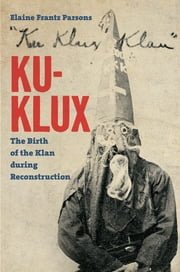 Ku-Klux - The Birth of the Klan during Reconstruction ebook by Elaine Frantz Parsons