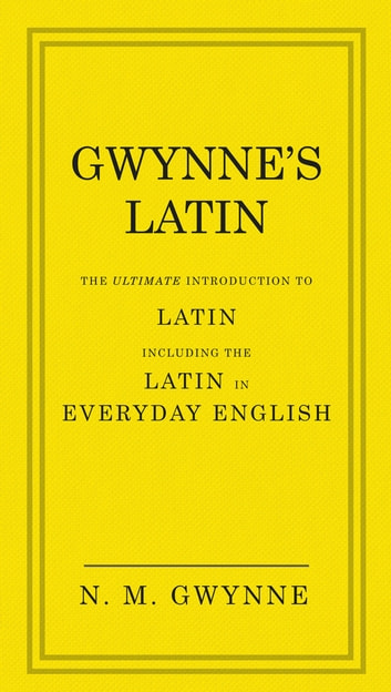 Gwynne's Latin - The Ultimate Introduction to Latin Including the Latin in Everyday English ebook by N.M. Gwynne