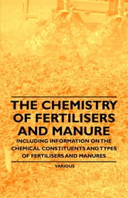 The Chemistry of Fertilisers and Manure - Including Information on the Chemical Constituents and Types of Fertilisers and Manures ebook by Various