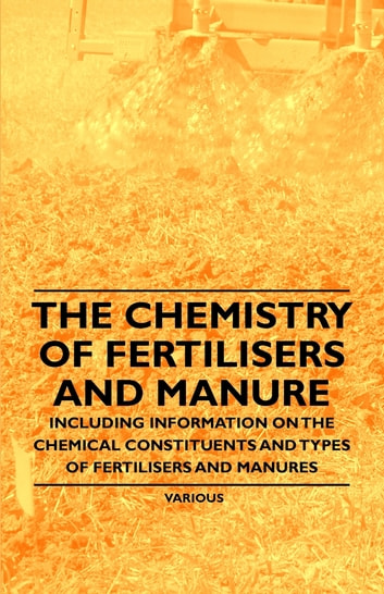 The Chemistry of Fertilisers and Manure - Including Information on the Chemical Constituents and Types of Fertilisers and Manures ebook by Various Authors