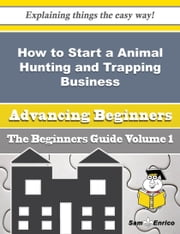How to Start a Animal Hunting and Trapping Business (Beginners Guide) ebook by Dannie Manley,Sam Enrico