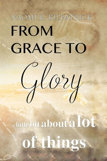 From Grace to Glory. . . - A Little Bit About a Lot of Things ebooks by Naomi Ruth Jones Kilpatrick