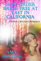 Mail Order Bride: Free At Last In California (A Sweet Romance) ebook by Amy Rollins
